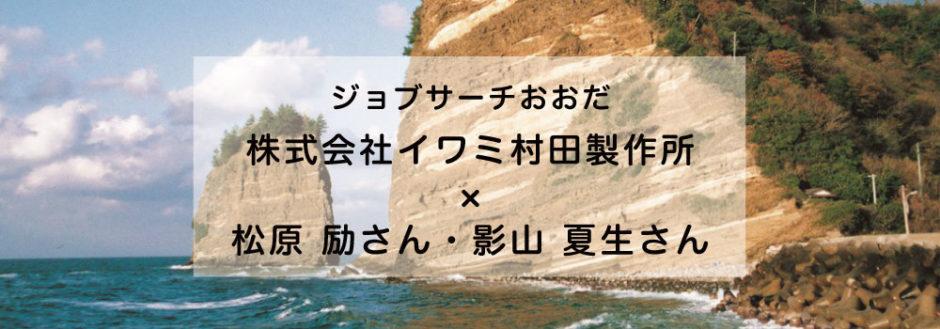 松原 励さん・影山 夏生さん×株式会社イワミ村田製作所